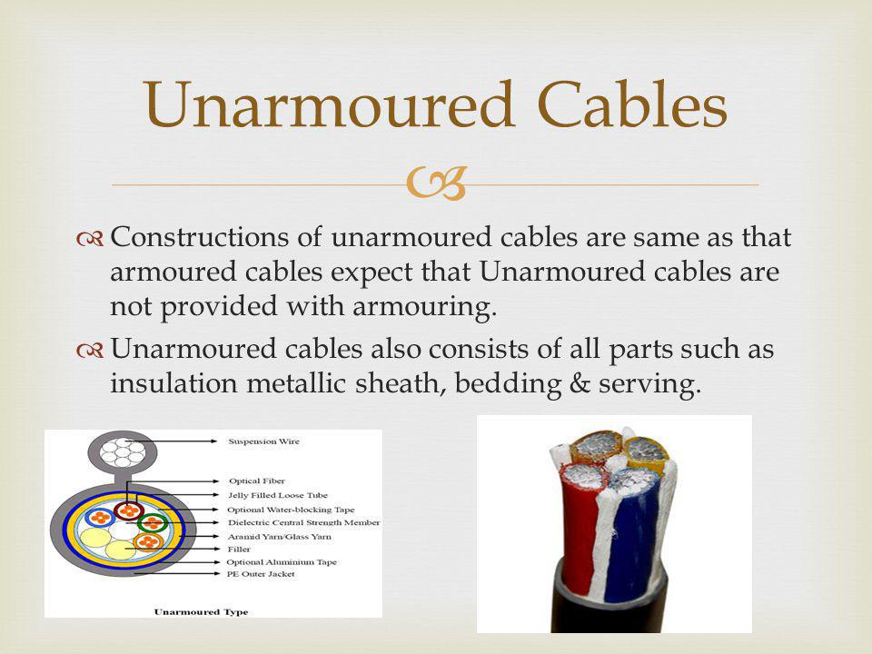 Unarmoured Cables Constructions of unarmoured cables are same as that armoured cables expect that Unarmoured cables are not provided with armouring.