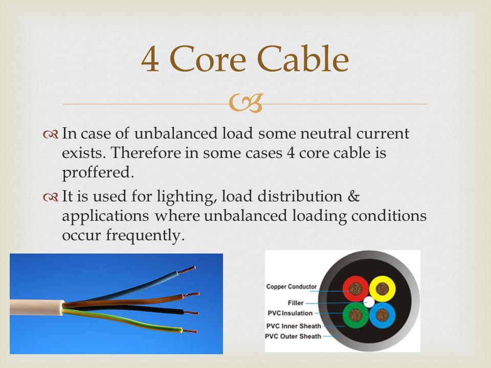 4 Core Cable In case of unbalanced load some neutral current exists. Therefore in some cases 4 core cable is proffered.