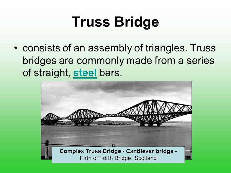 Truss Bridge consists of an assembly of triangles. Truss bridges are commonly made from a series of straight, steel bars.
