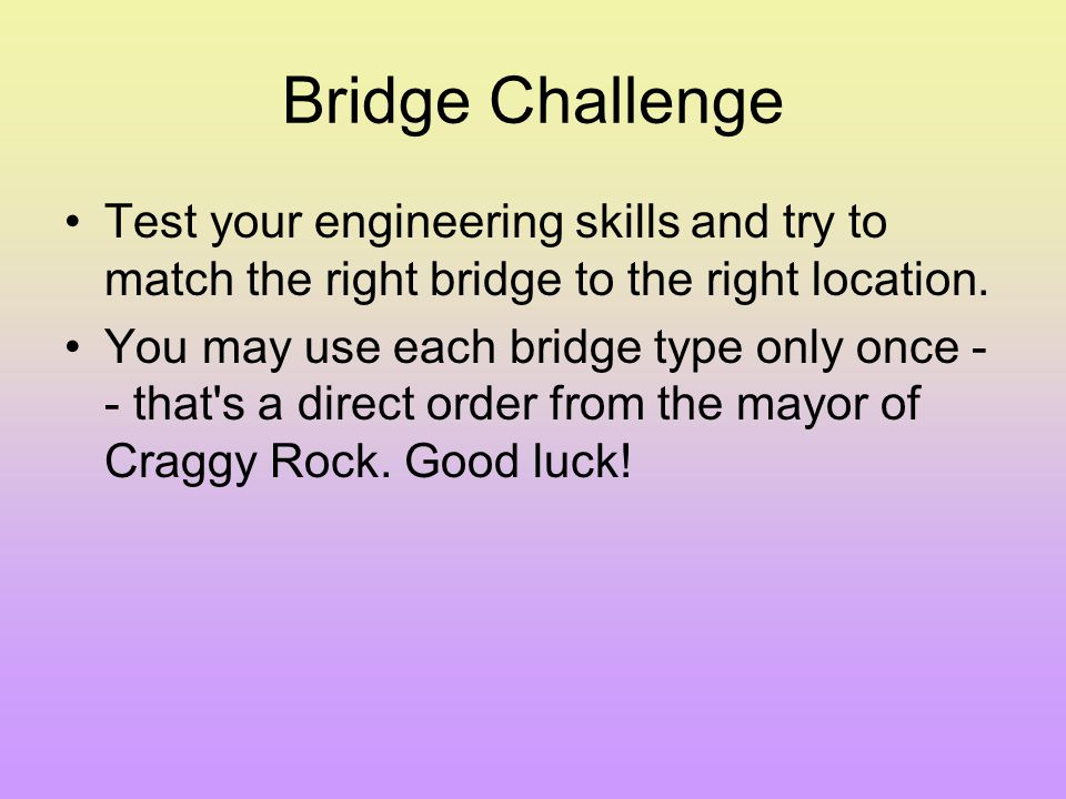 Bridge Challenge Test your engineering skills and try to match the right bridge to the right location.