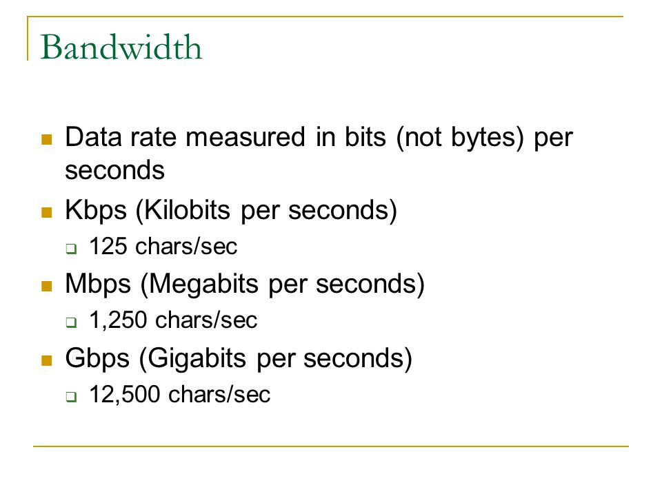 Bandwidth Data rate measured in bits (not bytes) per seconds