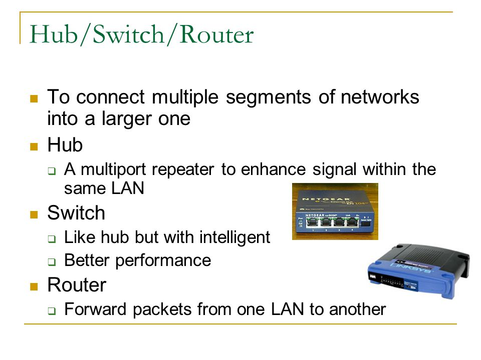 Hub/Switch/Router To connect multiple segments of networks into a larger one. Hub. A multiport repeater to enhance signal within the same LAN.