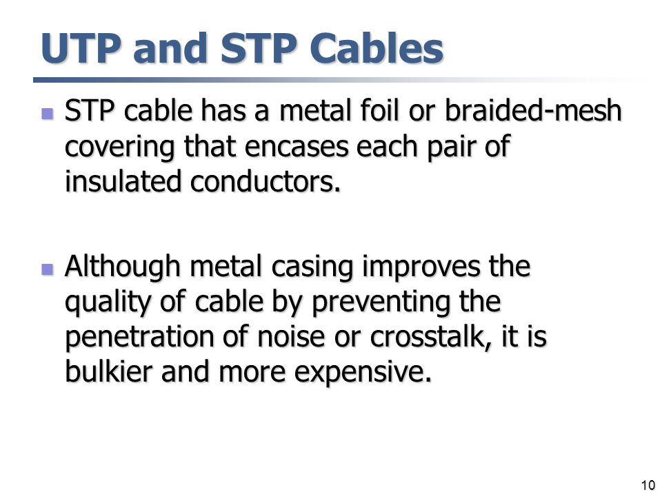 UTP and STP Cables STP cable has a metal foil or braided-mesh covering that encases each pair of insulated conductors.