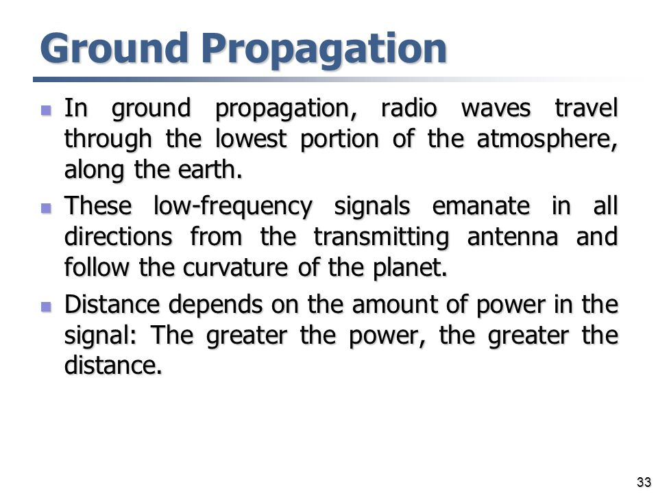Ground Propagation In ground propagation, radio waves travel through the lowest portion of the atmosphere, along the earth.