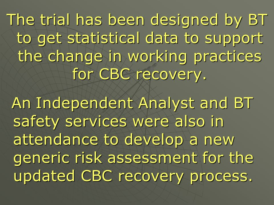 The trial has been designed by BT to get statistical data to support the change in working practices for CBC recovery.