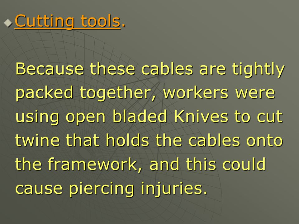 Cutting tools. Because these cables are tightly. packed together, workers were. using open bladed Knives to cut.