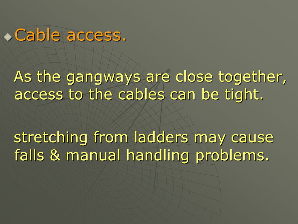 Cable access. As the gangways are close together, access to the cables can be tight.