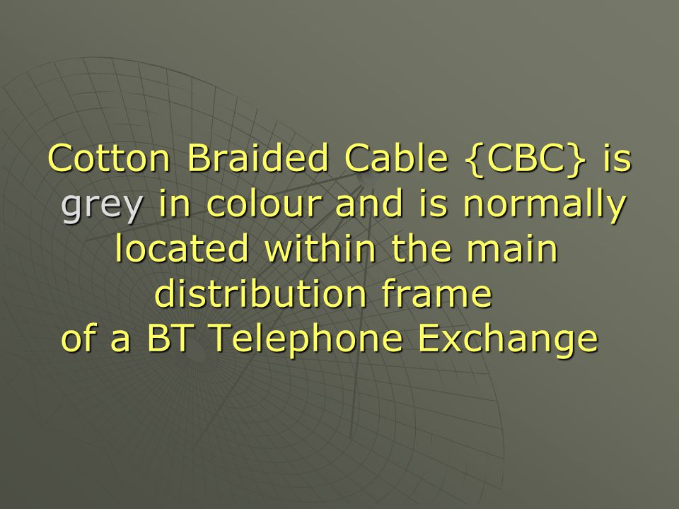 Cotton Braided Cable {CBC} is grey in colour and is normally located within the main distribution frame of a BT Telephone Exchange