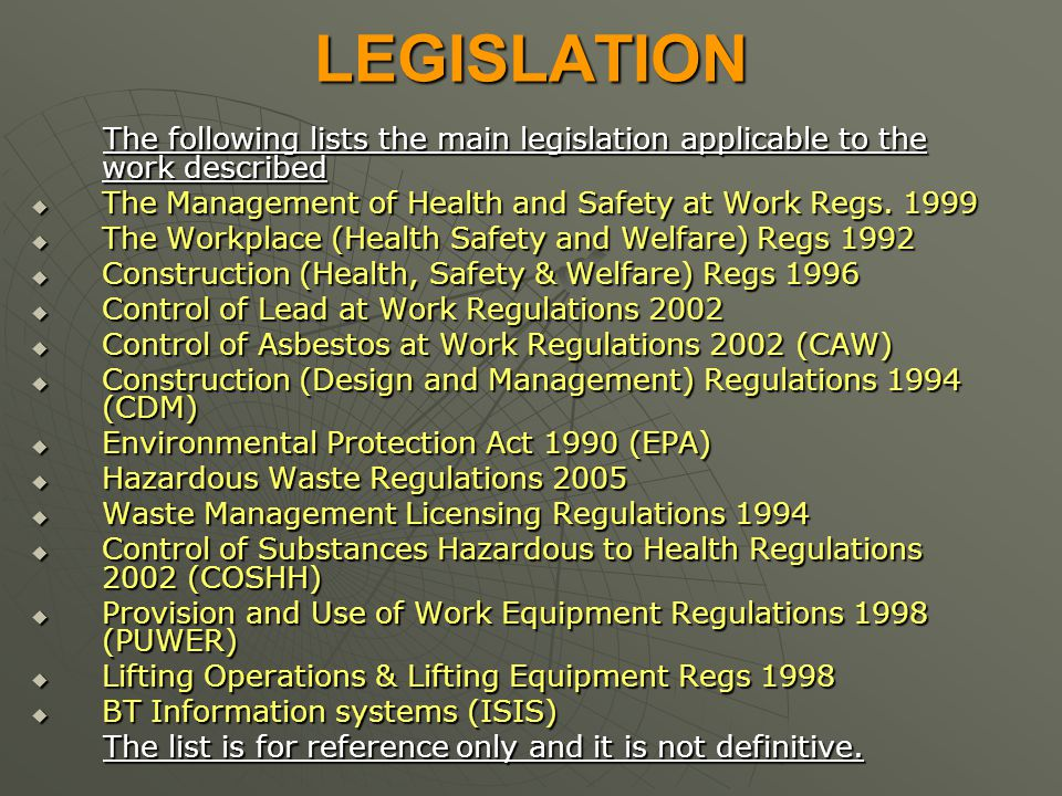 LEGISLATION The following lists the main legislation applicable to the work described. The Management of Health and Safety at Work Regs. 1999.