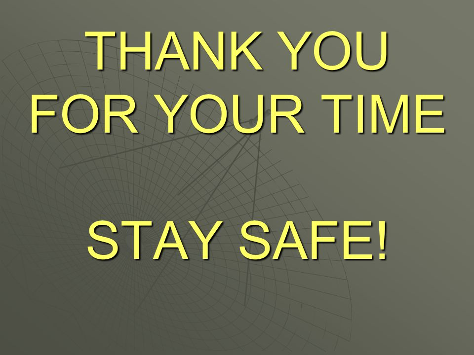 THANK YOU FOR YOUR TIME STAY SAFE!