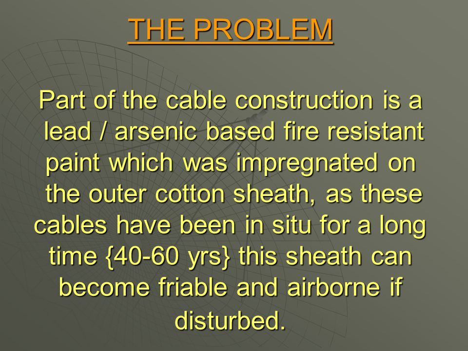 THE PROBLEM Part of the cable construction is a lead / arsenic based fire resistant paint which was impregnated on the outer cotton sheath, as these cables have been in situ for a long time {40-60 yrs} this sheath can become friable and airborne if disturbed.