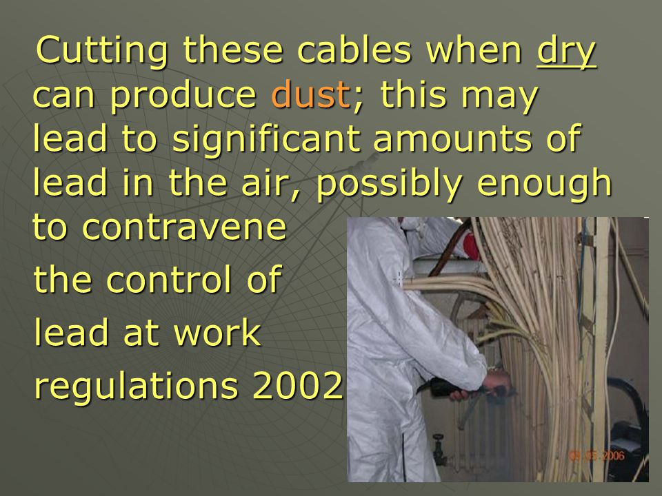 Cutting these cables when dry can produce dust; this may lead to significant amounts of lead in the air, possibly enough to contravene
