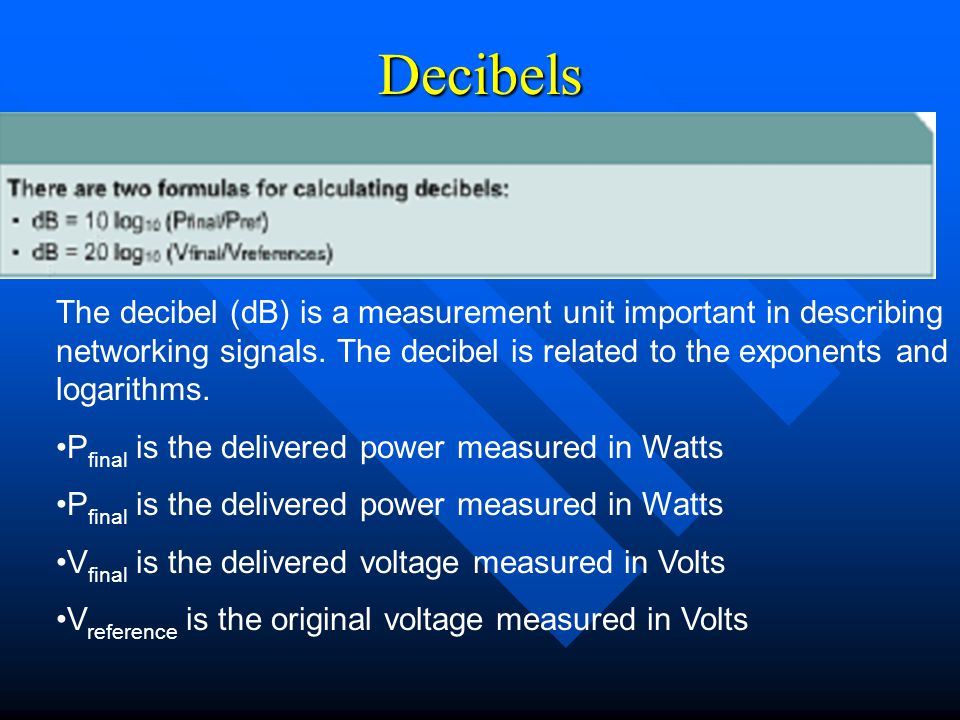 Decibels The decibel (dB) is a measurement unit important in describing networking signals. The decibel is related to the exponents and logarithms.