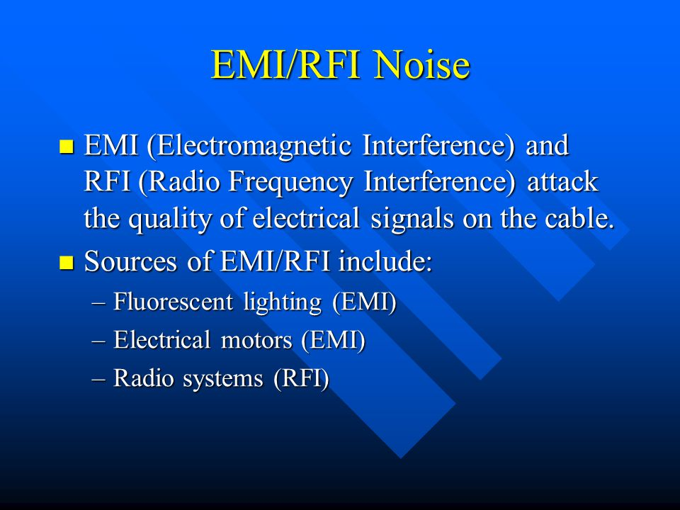 EMI/RFI Noise EMI (Electromagnetic Interference) and RFI (Radio Frequency Interference) attack the quality of electrical signals on the cable.
