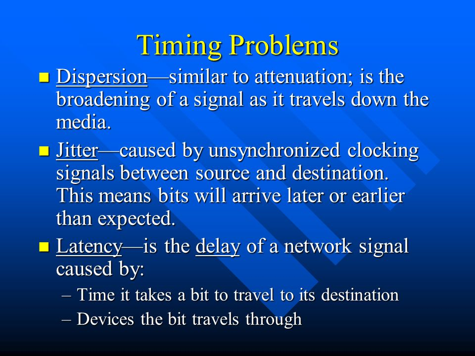 Timing Problems Dispersion—similar to attenuation; is the broadening of a signal as it travels down the media.