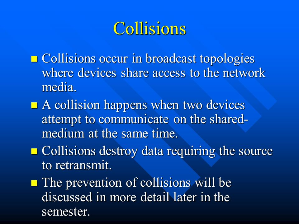 Collisions Collisions occur in broadcast topologies where devices share access to the network media.