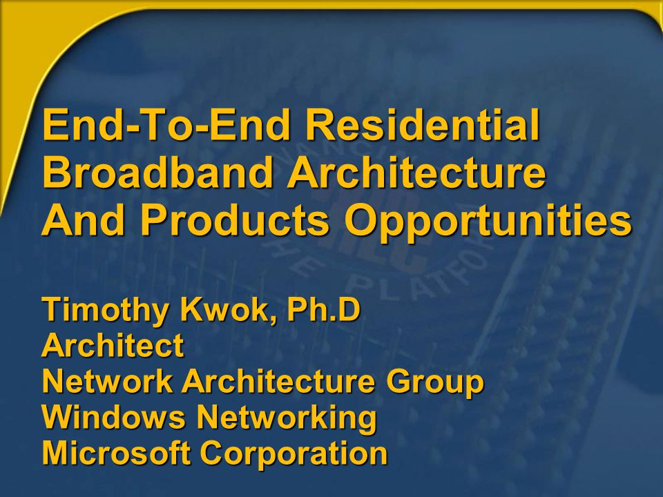 End-To-End Residential Broadband Architecture And Products Opportunities Timothy Kwok, Ph.D Architect Network Architecture Group Windows Networking Microsoft Corporation