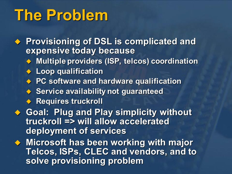 The Problem Provisioning of DSL is complicated and expensive today because. Multiple providers (ISP, telcos) coordination.