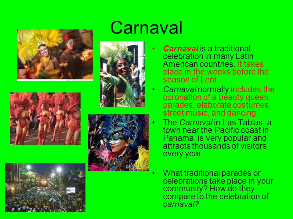 Carnaval Carnaval is a traditional celebration in many Latin American countries. It takes place in the weeks before the season of Lent.