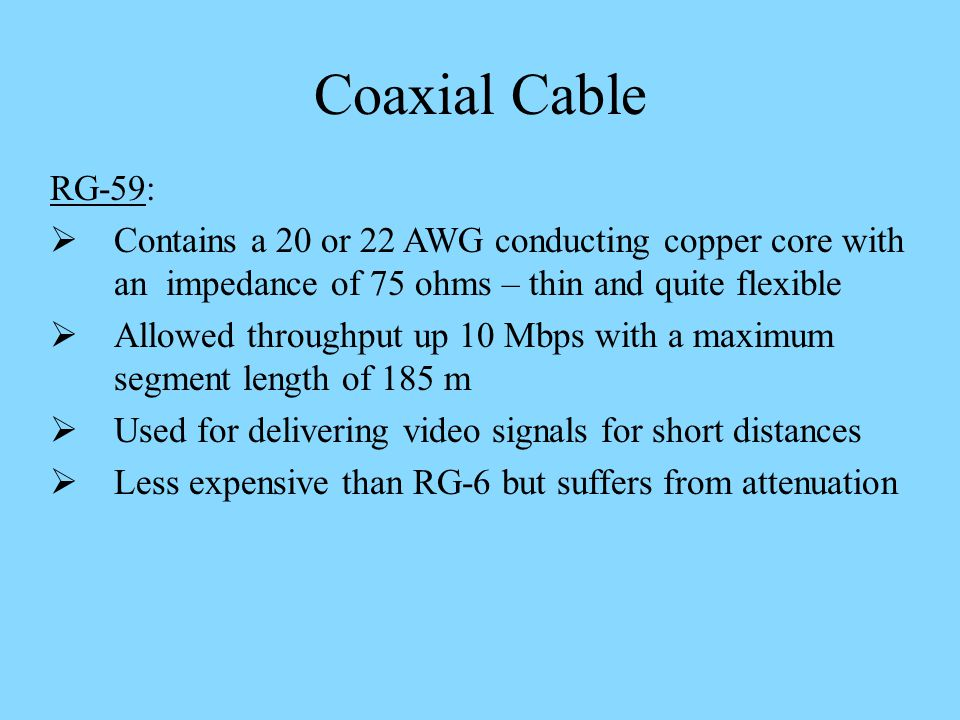 Coaxial Cable RG-59: Contains a 20 or 22 AWG conducting copper core with an impedance of 75 ohms – thin and quite flexible.