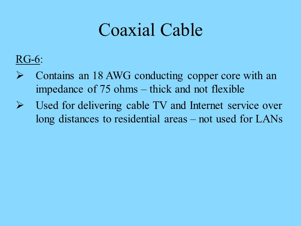 Coaxial Cable RG-6: Contains an 18 AWG conducting copper core with an impedance of 75 ohms – thick and not flexible.