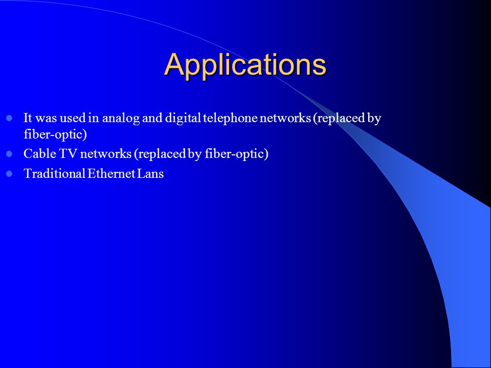 Applications It was used in analog and digital telephone networks (replaced by fiber-optic) Cable TV networks (replaced by fiber-optic)