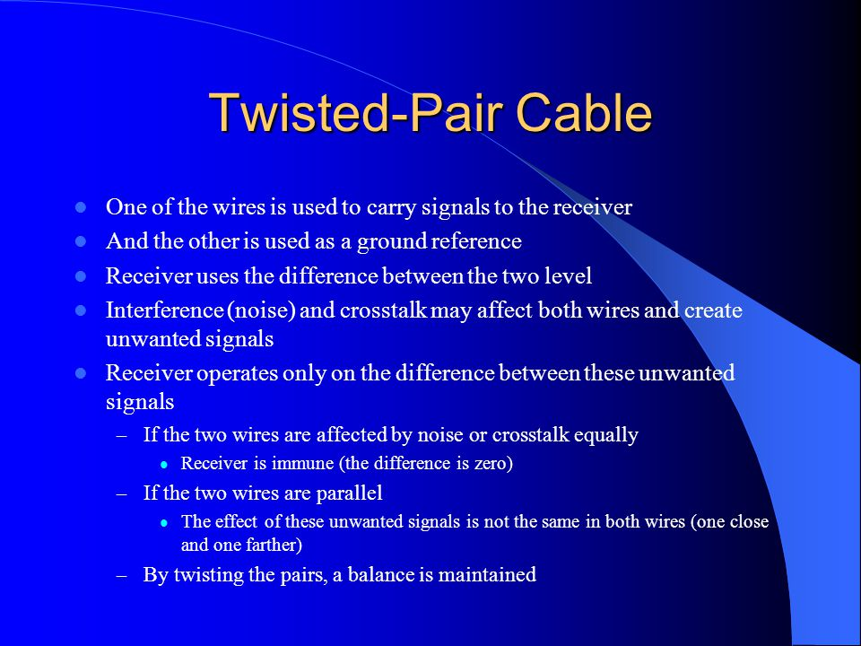 Twisted-Pair Cable One of the wires is used to carry signals to the receiver. And the other is used as a ground reference.