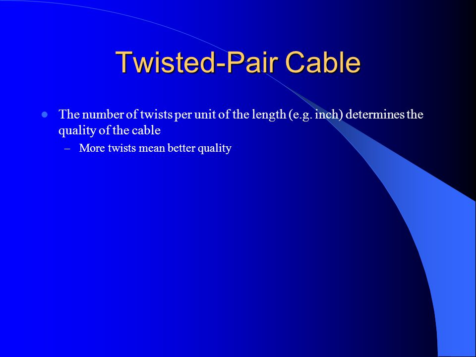 Twisted-Pair Cable The number of twists per unit of the length (e.g. inch) determines the quality of the cable.