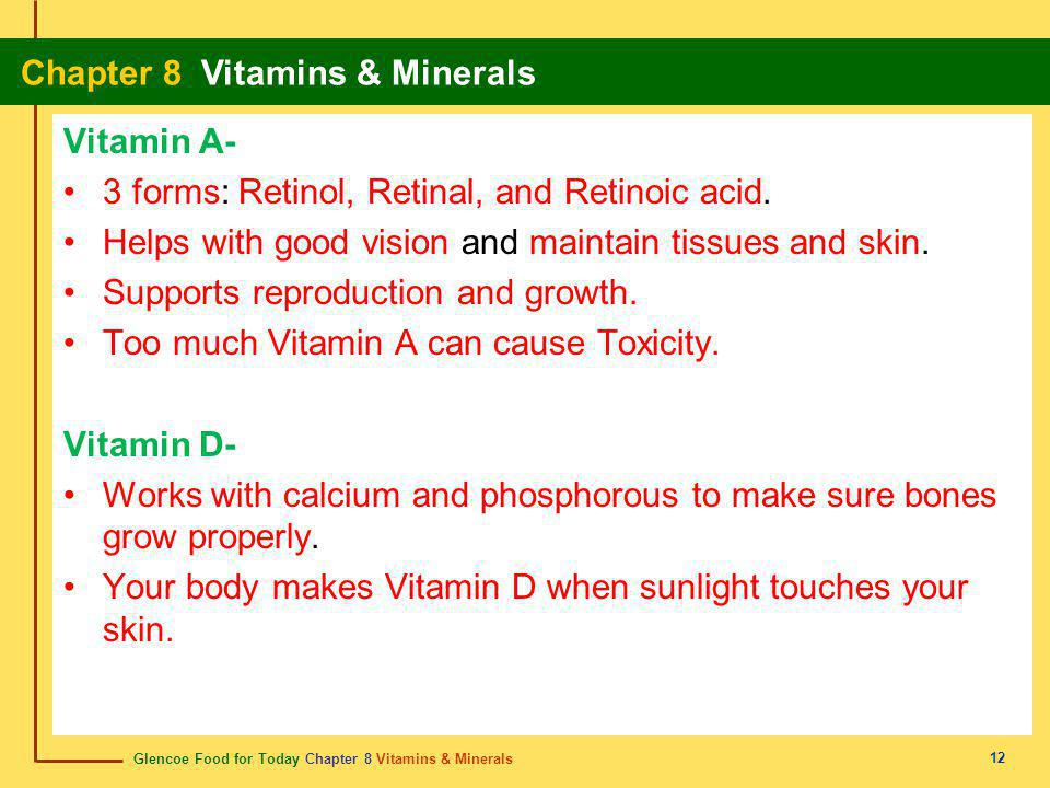 Vitamin A- 3 forms: Retinol, Retinal, and Retinoic acid. Helps with good vision and maintain tissues and skin.