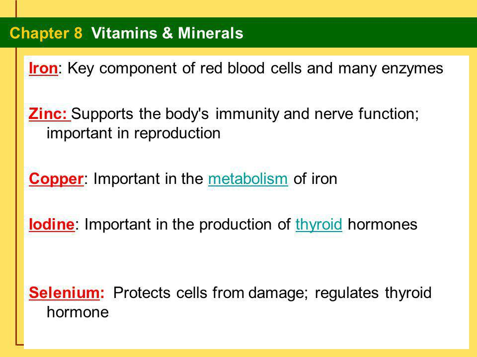Iron: Key component of red blood cells and many enzymes Zinc: Supports the body s immunity and nerve function; important in reproduction Copper: Important in the metabolism of iron Iodine: Important in the production of thyroid hormones Selenium: Protects cells from damage; regulates thyroid hormone