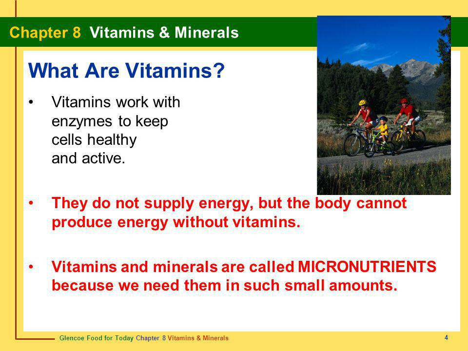 What Are Vitamins Vitamins work with enzymes to keep cells healthy and active.
