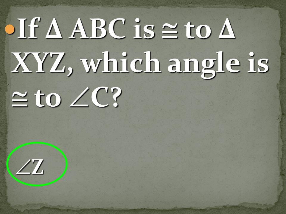 If Δ ABC is  to Δ XYZ, which angle is  to C