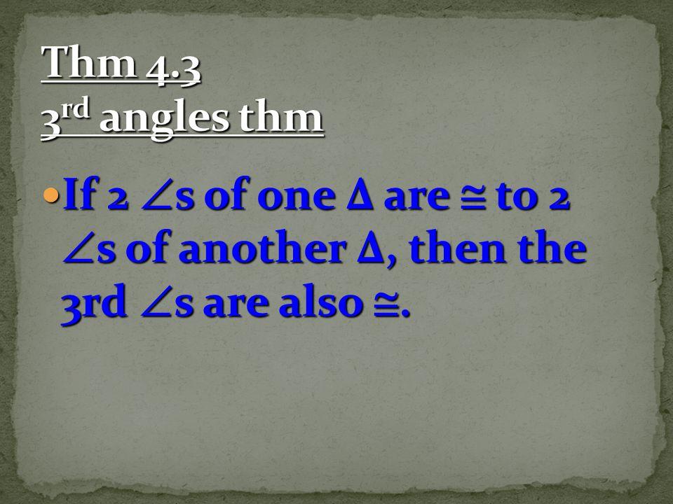 Thm 4.3 3rd angles thm If 2 s of one Δ are  to 2 s of another Δ, then the 3rd s are also .