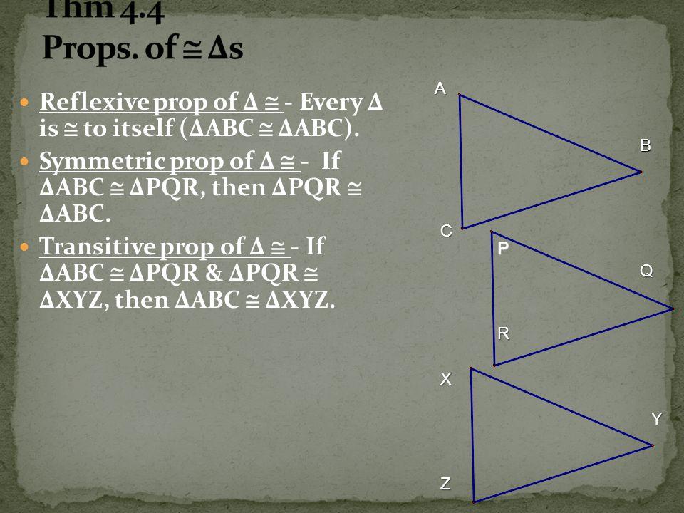 Thm 4.4 Props. of  Δs A. Reflexive prop of Δ  - Every Δ is  to itself (ΔABC  ΔABC).