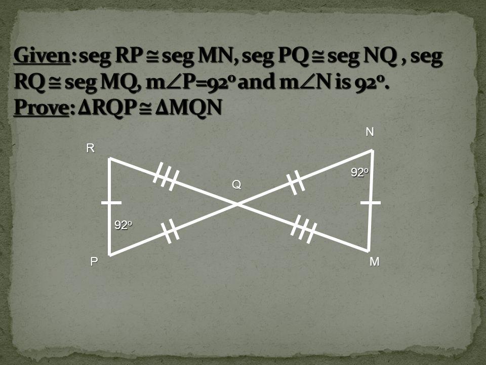 Given: seg RP  seg MN, seg PQ  seg NQ , seg RQ  seg MQ, mP=92o and mN is 92o. Prove: ΔRQP  ΔMQN