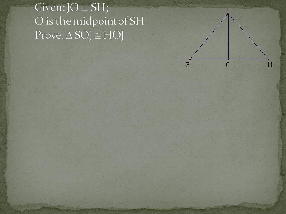 Given: JO  SH; O is the midpoint of SH Prove:  SOJ  HOJ