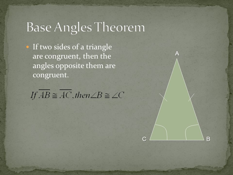 Base Angles Theorem If two sides of a triangle are congruent, then the angles opposite them are congruent.