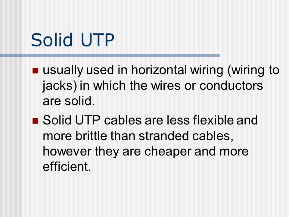 Solid UTP usually used in horizontal wiring (wiring to jacks) in which the wires or conductors are solid.