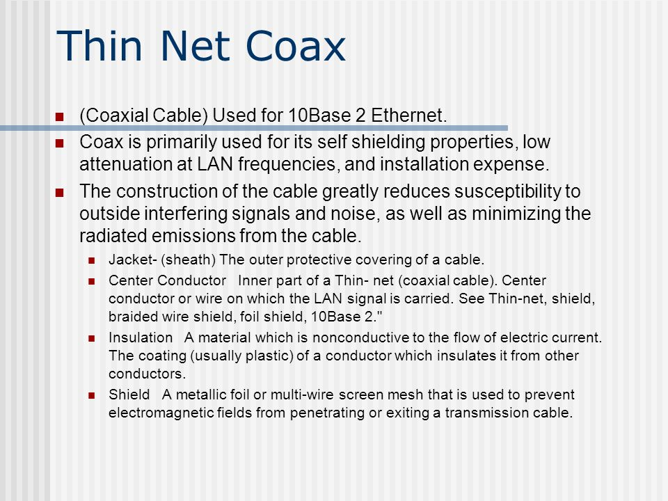 Thin Net Coax (Coaxial Cable) Used for 10Base 2 Ethernet.
