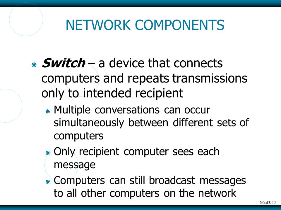 NETWORK COMPONENTS Switch – a device that connects computers and repeats transmissions only to intended recipient.