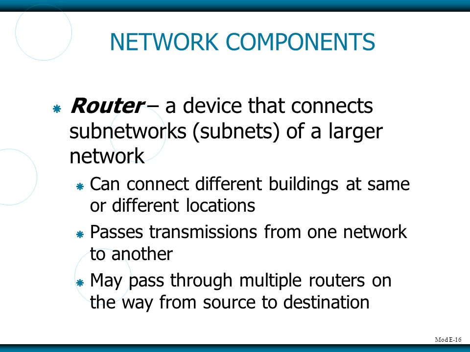 NETWORK COMPONENTS Router – a device that connects subnetworks (subnets) of a larger network.