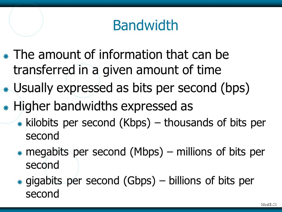 Bandwidth The amount of information that can be transferred in a given amount of time. Usually expressed as bits per second (bps)