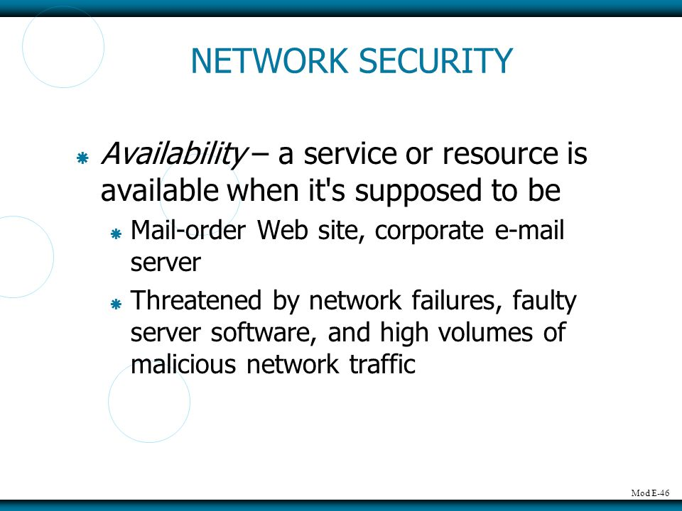 NETWORK SECURITY Availability – a service or resource is available when it s supposed to be. Mail-order Web site, corporate e-mail server.
