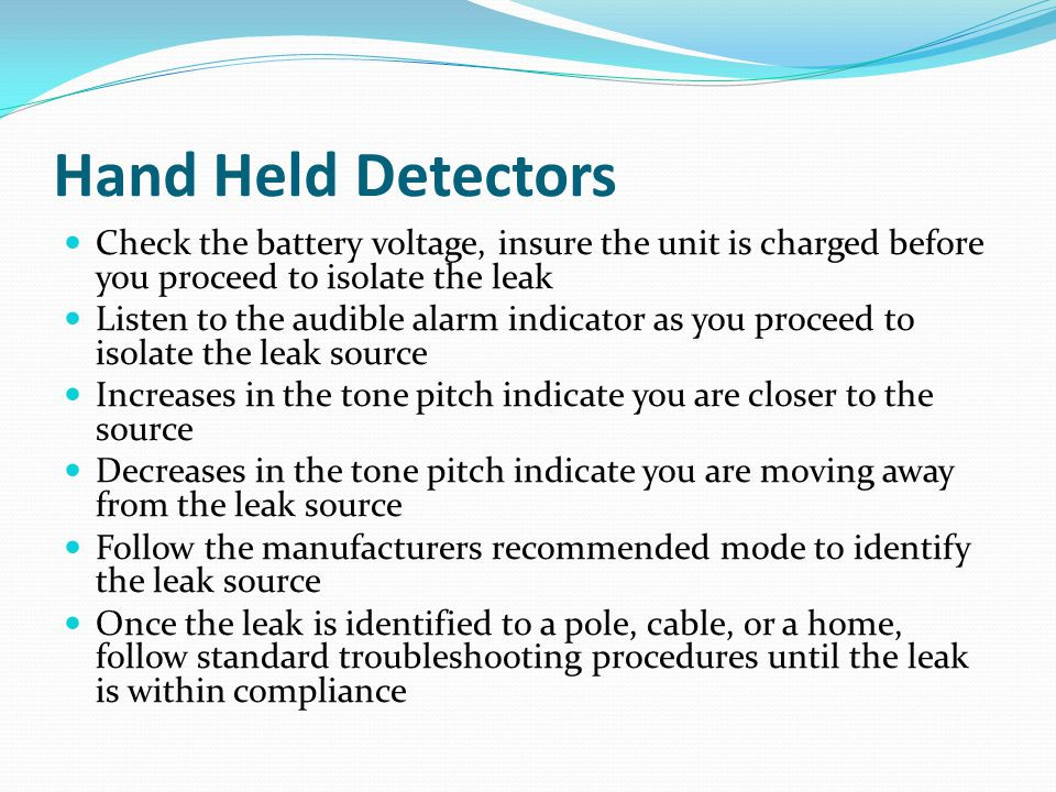 Hand Held Detectors Check the battery voltage, insure the unit is charged before you proceed to isolate the leak.