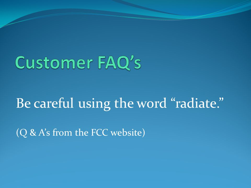 Customer FAQ's Be careful using the word radiate.