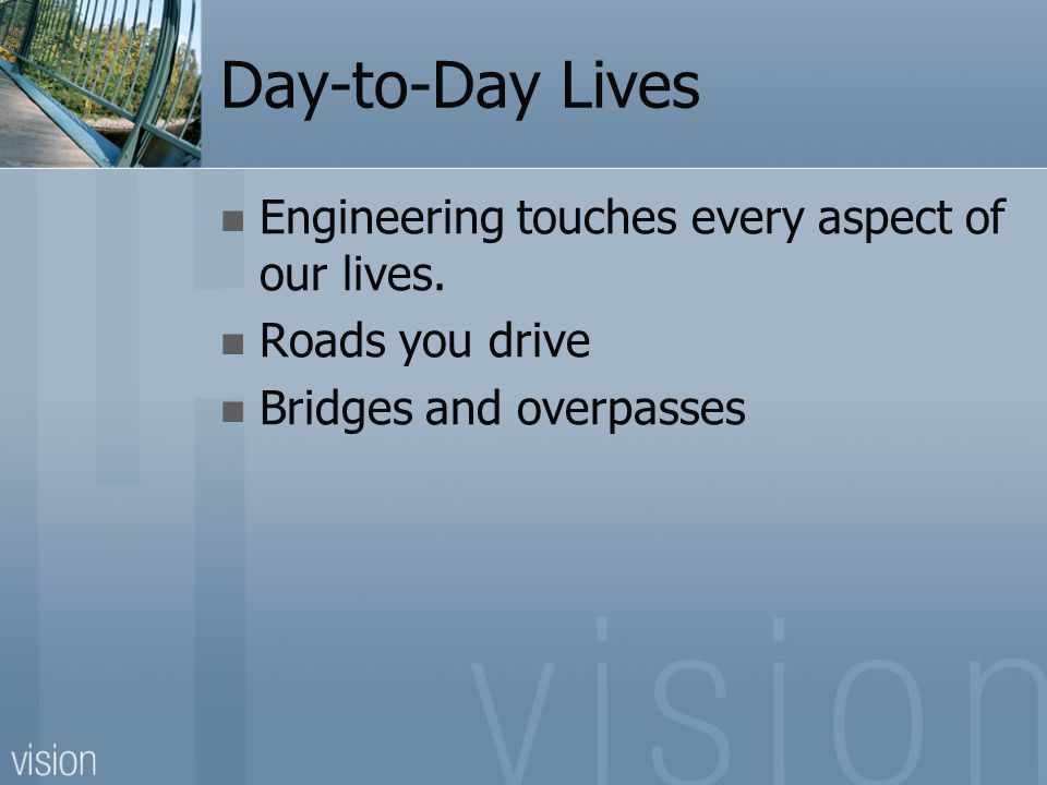 Day-to-Day Lives Engineering touches every aspect of our lives.