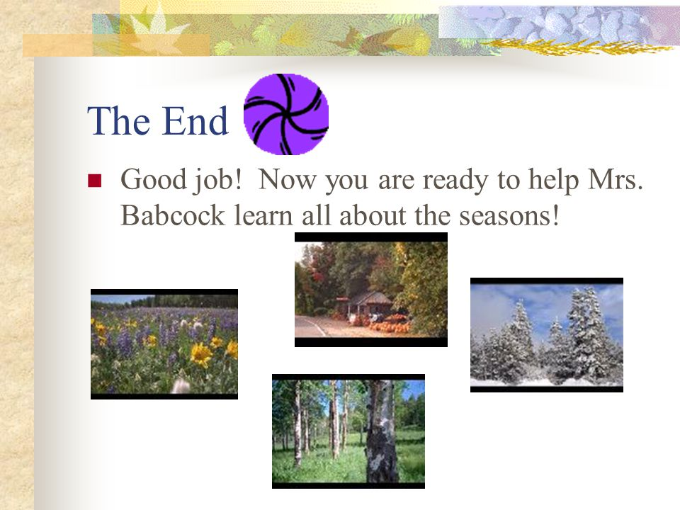 The End Good job! Now you are ready to help Mrs. Babcock learn all about the seasons!