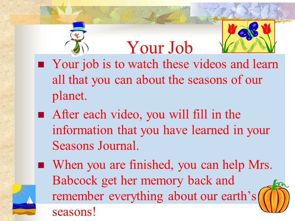 Your Job Your job is to watch these videos and learn all that you can about the seasons of our planet.