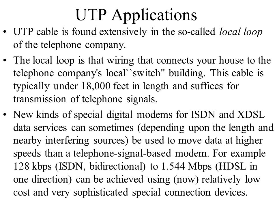 UTP Applications UTP cable is found extensively in the so-called local loop of the telephone company.