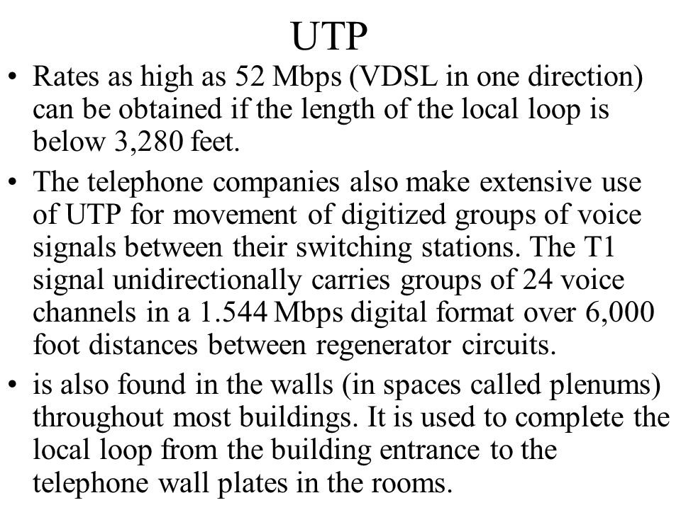 UTP Rates as high as 52 Mbps (VDSL in one direction) can be obtained if the length of the local loop is below 3,280 feet.